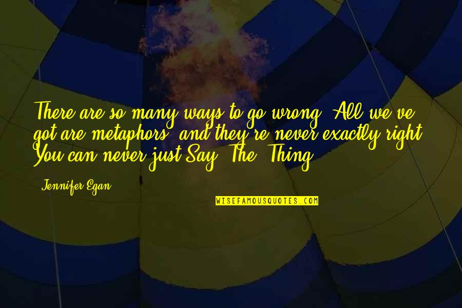 You're So Wrong Quotes By Jennifer Egan: There are so many ways to go wrong.