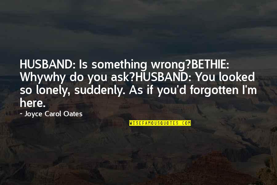 You're So Wrong Quotes By Joyce Carol Oates: HUSBAND: Is something wrong?BETHIE: Whywhy do you ask?HUSBAND:
