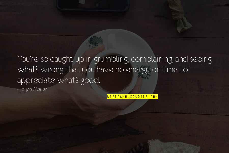 You're So Wrong Quotes By Joyce Meyer: You're so caught up in grumbling, complaining, and