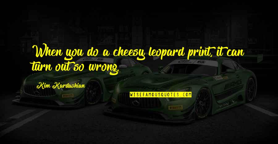 You're So Wrong Quotes By Kim Kardashian: When you do a cheesy leopard print, it