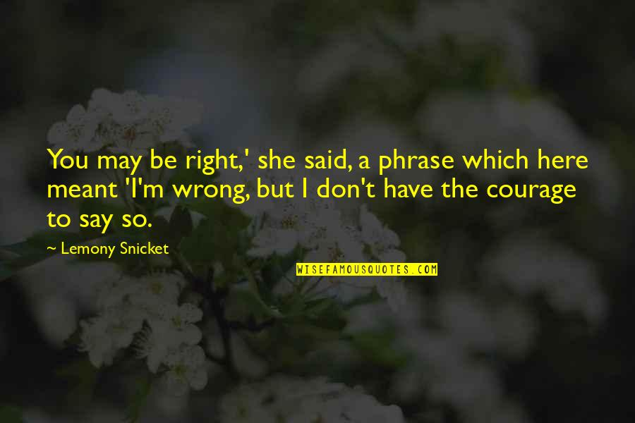 You're So Wrong Quotes By Lemony Snicket: You may be right,' she said, a phrase