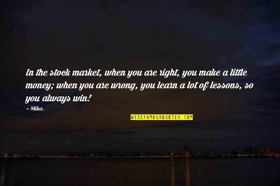 You're So Wrong Quotes By Mika.: In the stock market, when you are right,