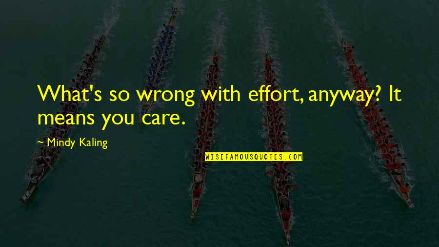 You're So Wrong Quotes By Mindy Kaling: What's so wrong with effort, anyway? It means