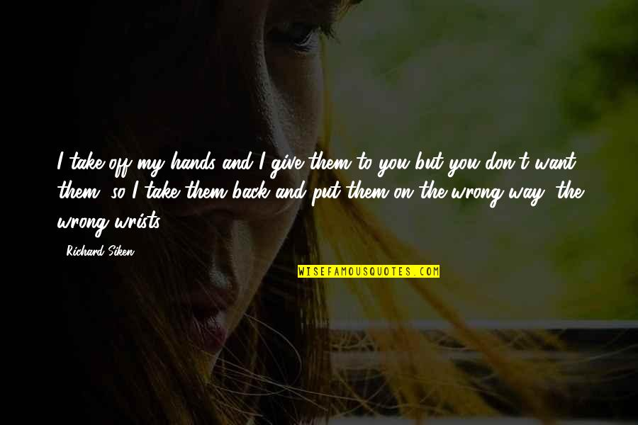 You're So Wrong Quotes By Richard Siken: I take off my hands and I give