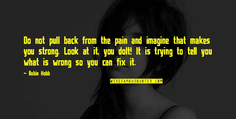 You're So Wrong Quotes By Robin Hobb: Do not pull back from the pain and