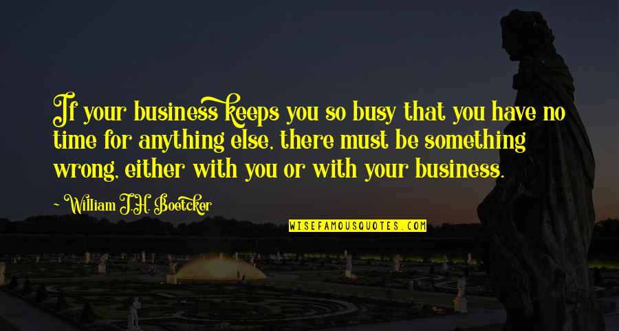 You're So Wrong Quotes By William J.H. Boetcker: If your business keeps you so busy that