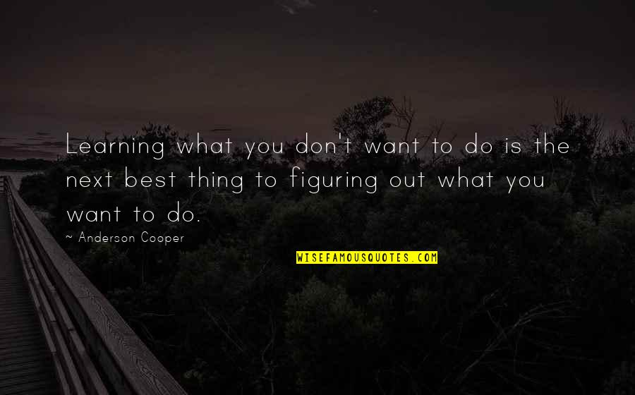 You're The Best Thing Quotes By Anderson Cooper: Learning what you don't want to do is
