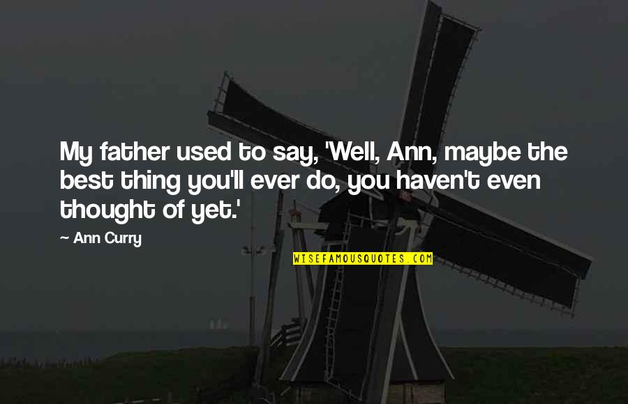 You're The Best Thing Quotes By Ann Curry: My father used to say, 'Well, Ann, maybe