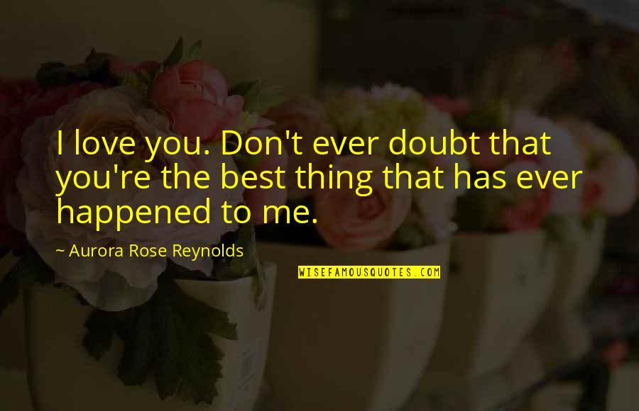 You're The Best Thing Quotes By Aurora Rose Reynolds: I love you. Don't ever doubt that you're