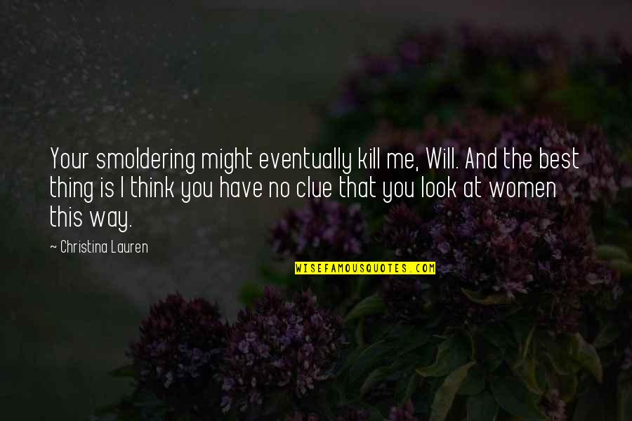 You're The Best Thing Quotes By Christina Lauren: Your smoldering might eventually kill me, Will. And