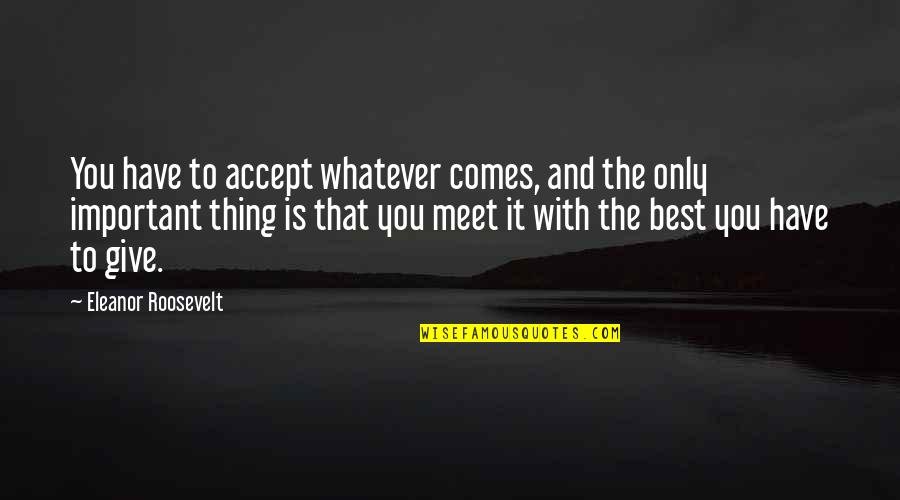 You're The Best Thing Quotes By Eleanor Roosevelt: You have to accept whatever comes, and the