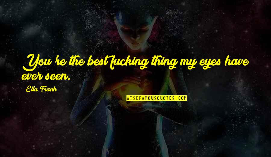 You're The Best Thing Quotes By Ella Frank: You're the best fucking thing my eyes have
