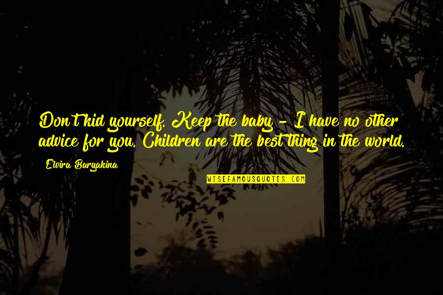 You're The Best Thing Quotes By Elvira Baryakina: Don't kid yourself. Keep the baby - I