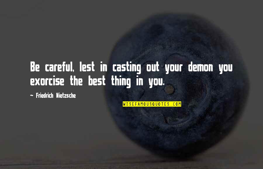 You're The Best Thing Quotes By Friedrich Nietzsche: Be careful, lest in casting out your demon