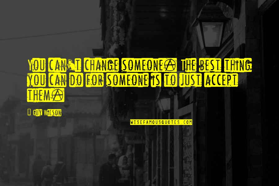 You're The Best Thing Quotes By Guy Wilson: You can't change someone. The best thing you