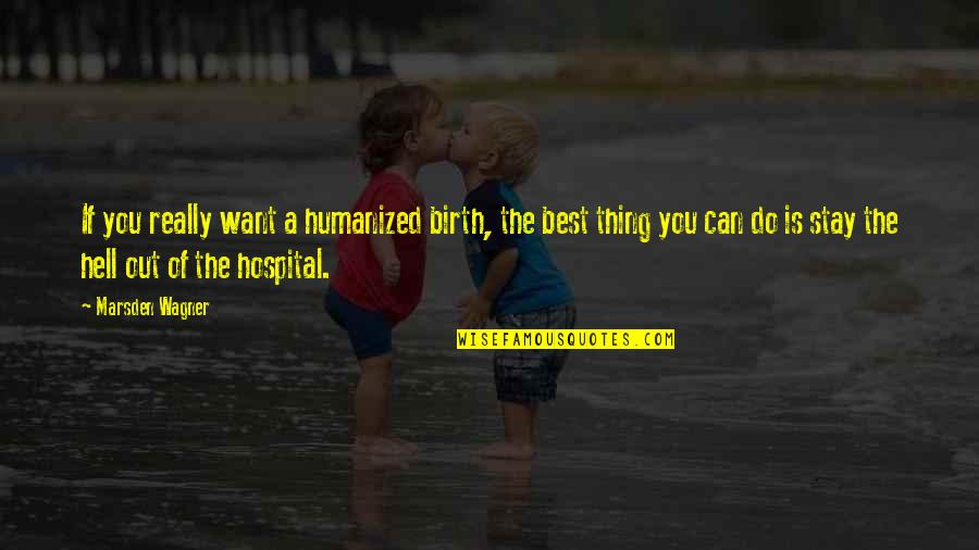 You're The Best Thing Quotes By Marsden Wagner: If you really want a humanized birth, the