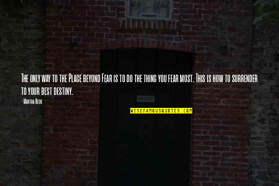 You're The Best Thing Quotes By Martha Beck: The only way to the Place beyond Fear