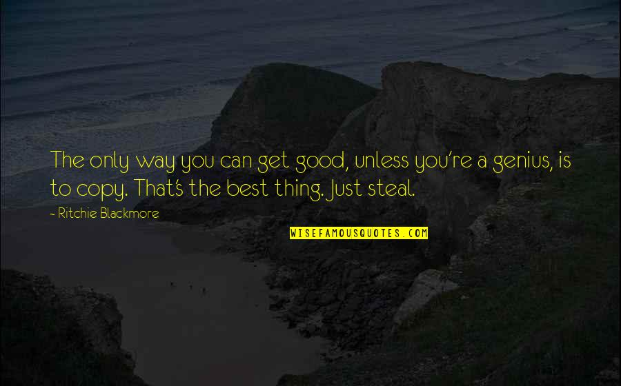 You're The Best Thing Quotes By Ritchie Blackmore: The only way you can get good, unless