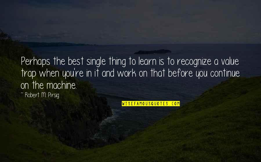 You're The Best Thing Quotes By Robert M. Pirsig: Perhaps the best single thing to learn is