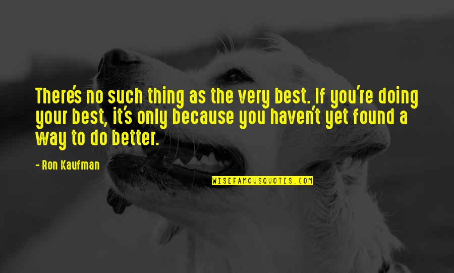 You're The Best Thing Quotes By Ron Kaufman: There's no such thing as the very best.