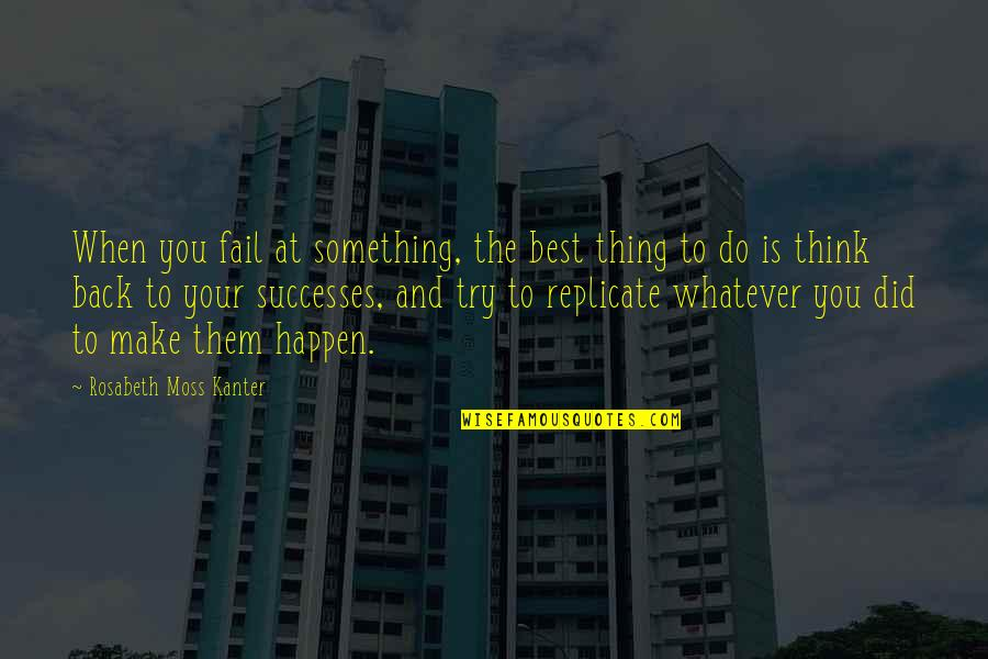 You're The Best Thing Quotes By Rosabeth Moss Kanter: When you fail at something, the best thing