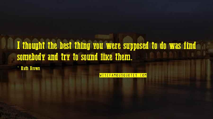 You're The Best Thing Quotes By Ruth Brown: I thought the best thing you were supposed