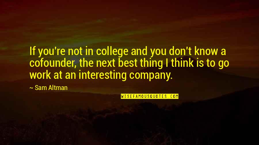 You're The Best Thing Quotes By Sam Altman: If you're not in college and you don't