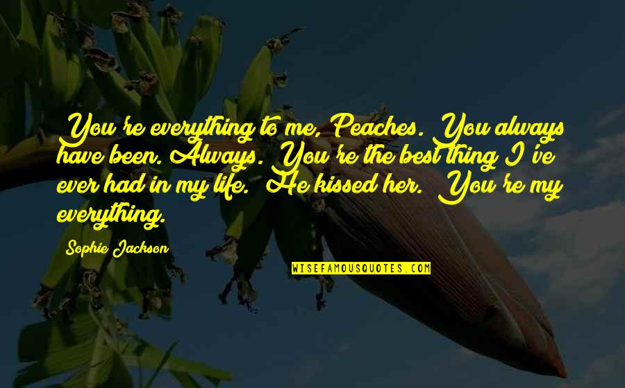 You're The Best Thing Quotes By Sophie Jackson: You're everything to me, Peaches. You always have