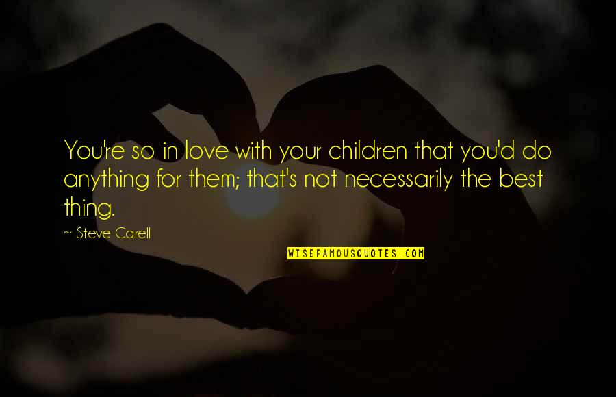 You're The Best Thing Quotes By Steve Carell: You're so in love with your children that