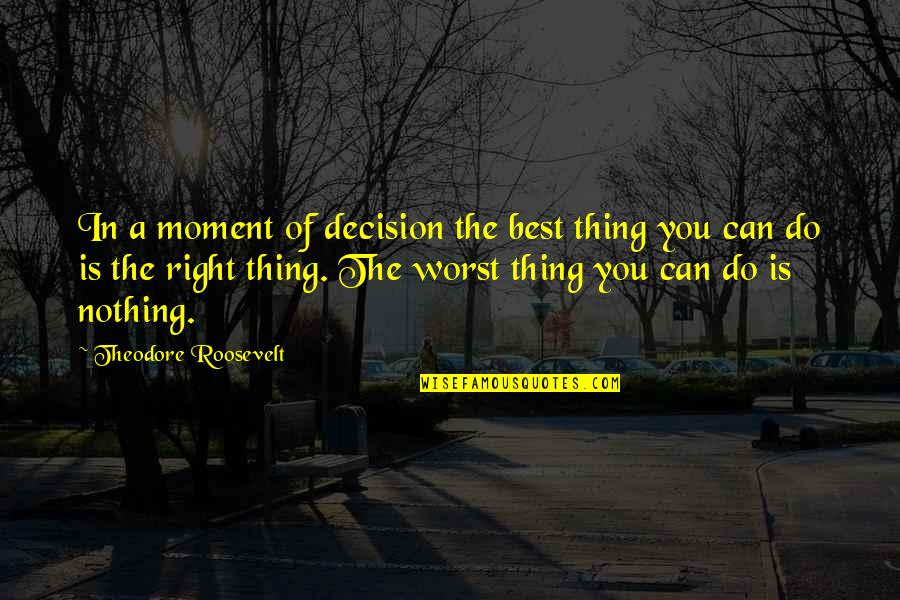 You're The Best Thing Quotes By Theodore Roosevelt: In a moment of decision the best thing