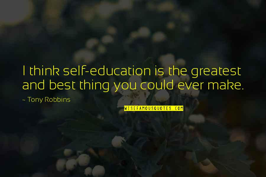 You're The Best Thing Quotes By Tony Robbins: I think self-education is the greatest and best