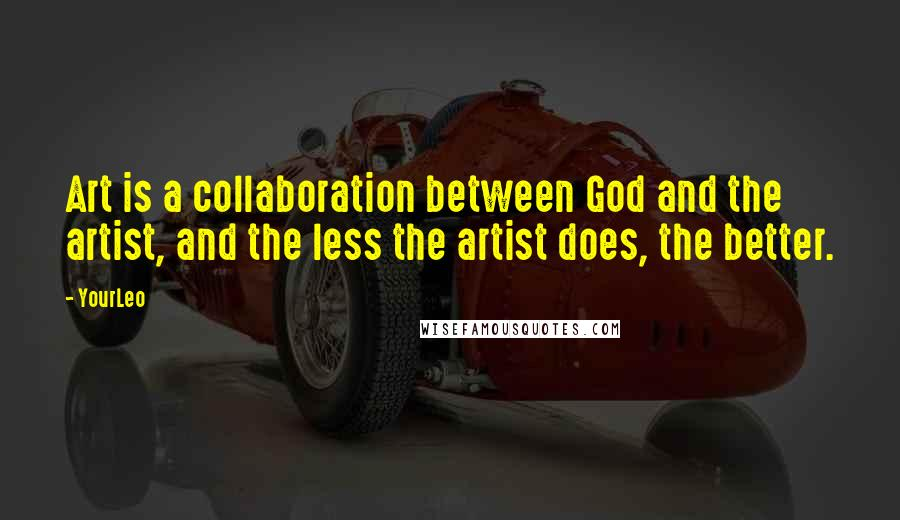 YourLeo quotes: Art is a collaboration between God and the artist, and the less the artist does, the better.