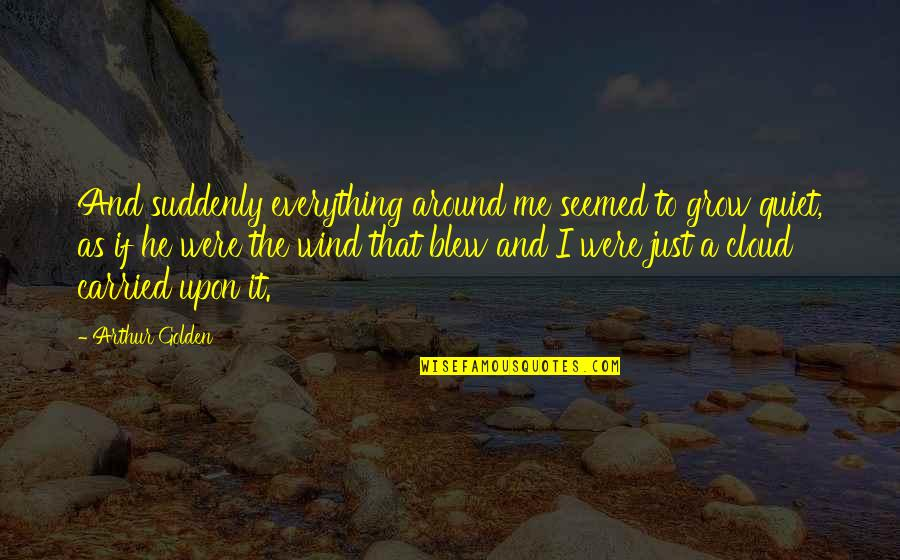 Yourofsky's Quotes By Arthur Golden: And suddenly everything around me seemed to grow