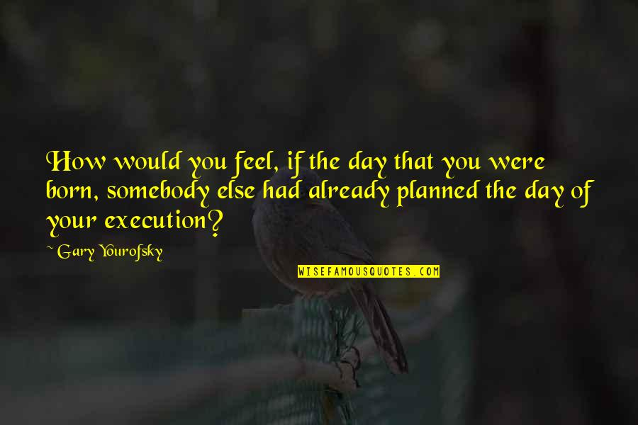 Yourofsky's Quotes By Gary Yourofsky: How would you feel, if the day that