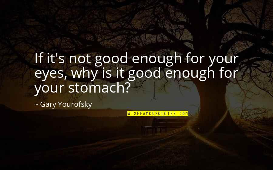 Yourofsky's Quotes By Gary Yourofsky: If it's not good enough for your eyes,