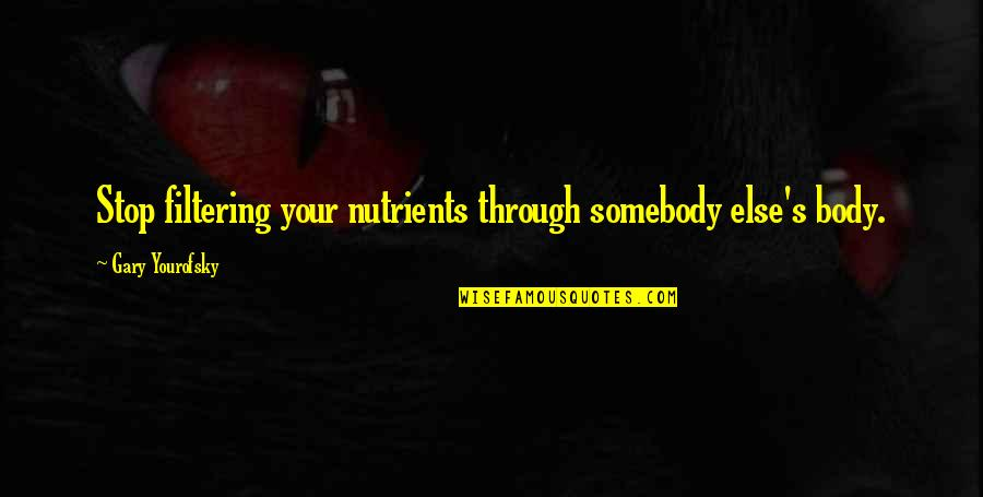 Yourofsky's Quotes By Gary Yourofsky: Stop filtering your nutrients through somebody else's body.