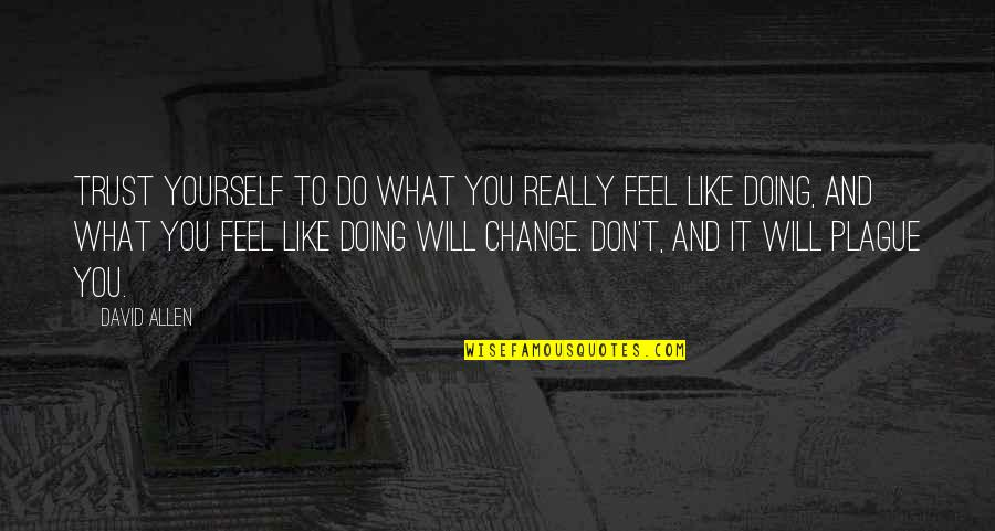Yourself And Change Quotes By David Allen: Trust yourself to do what you really feel