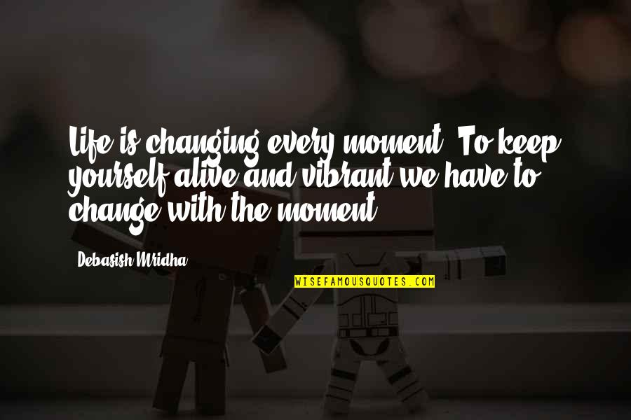 Yourself And Change Quotes By Debasish Mridha: Life is changing every moment. To keep yourself