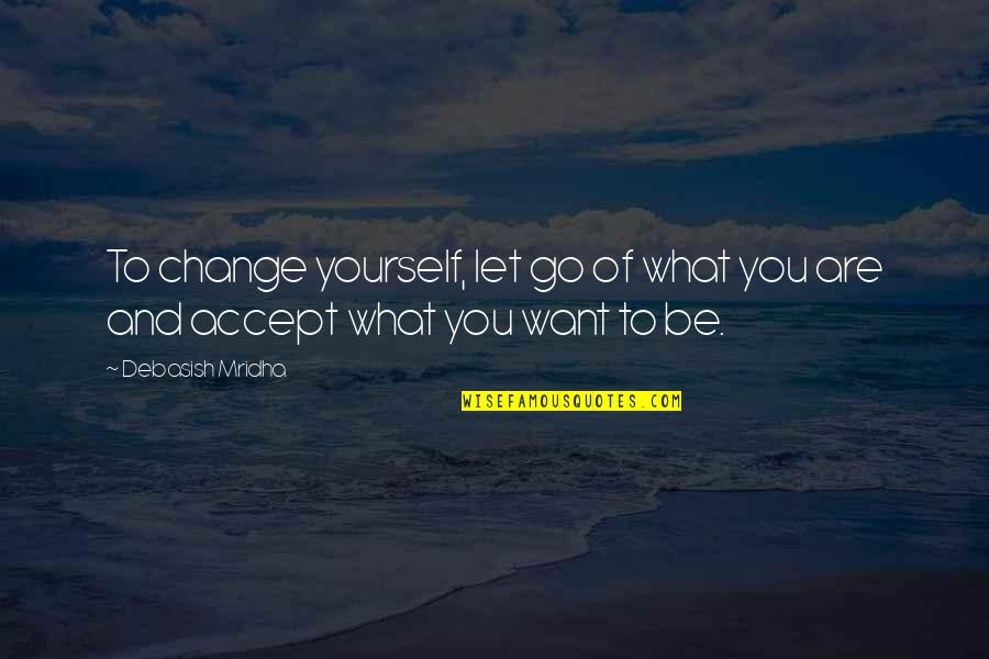 Yourself And Change Quotes By Debasish Mridha: To change yourself, let go of what you