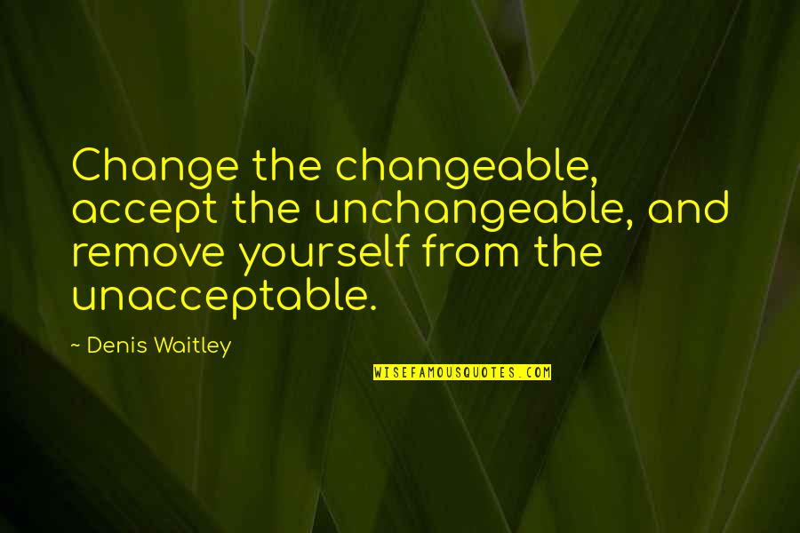 Yourself And Change Quotes By Denis Waitley: Change the changeable, accept the unchangeable, and remove
