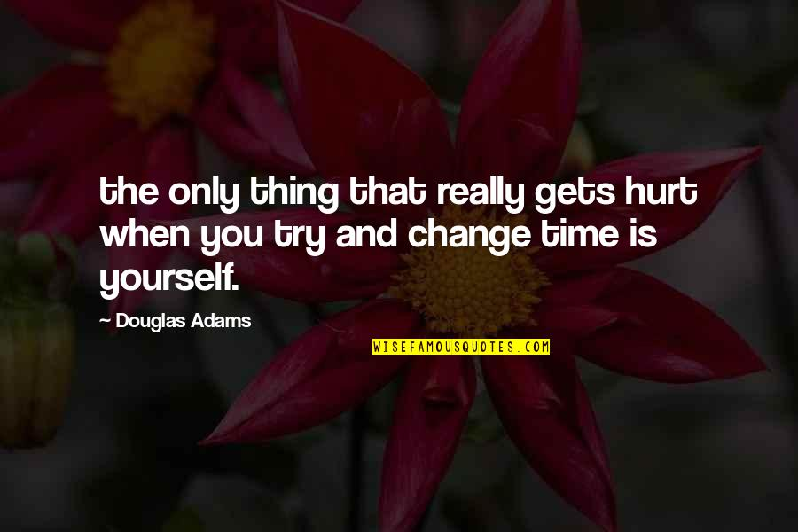 Yourself And Change Quotes By Douglas Adams: the only thing that really gets hurt when