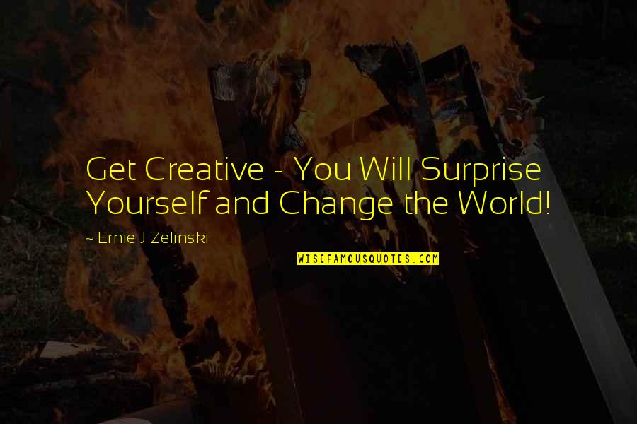 Yourself And Change Quotes By Ernie J Zelinski: Get Creative - You Will Surprise Yourself and