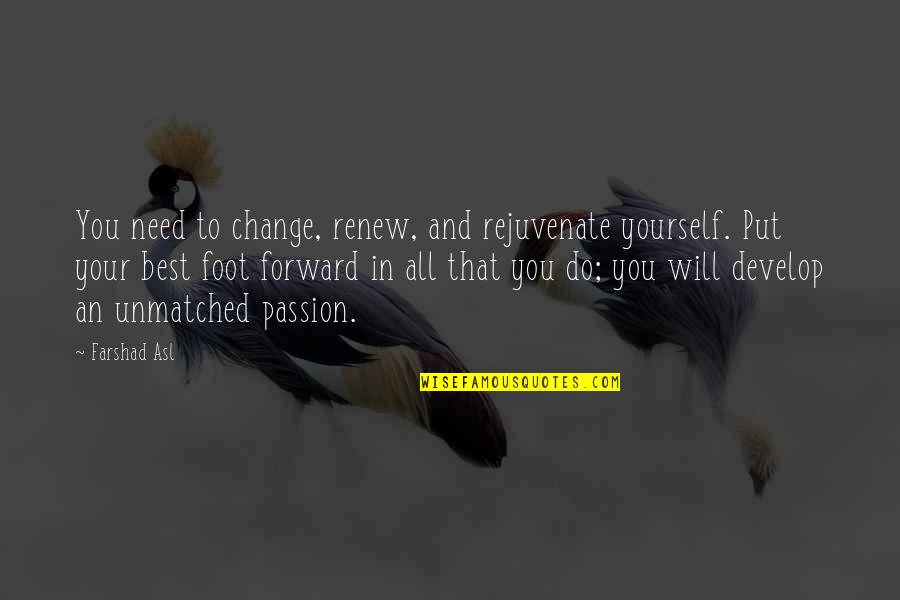 Yourself And Change Quotes By Farshad Asl: You need to change, renew, and rejuvenate yourself.
