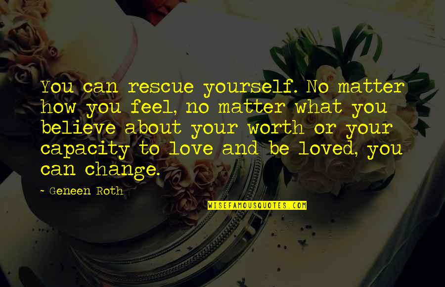 Yourself And Change Quotes By Geneen Roth: You can rescue yourself. No matter how you