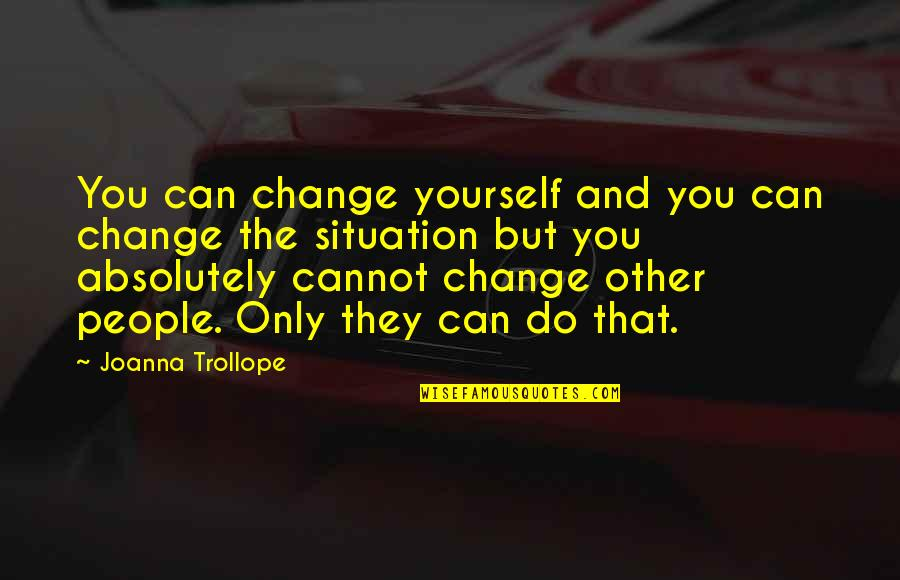 Yourself And Change Quotes By Joanna Trollope: You can change yourself and you can change