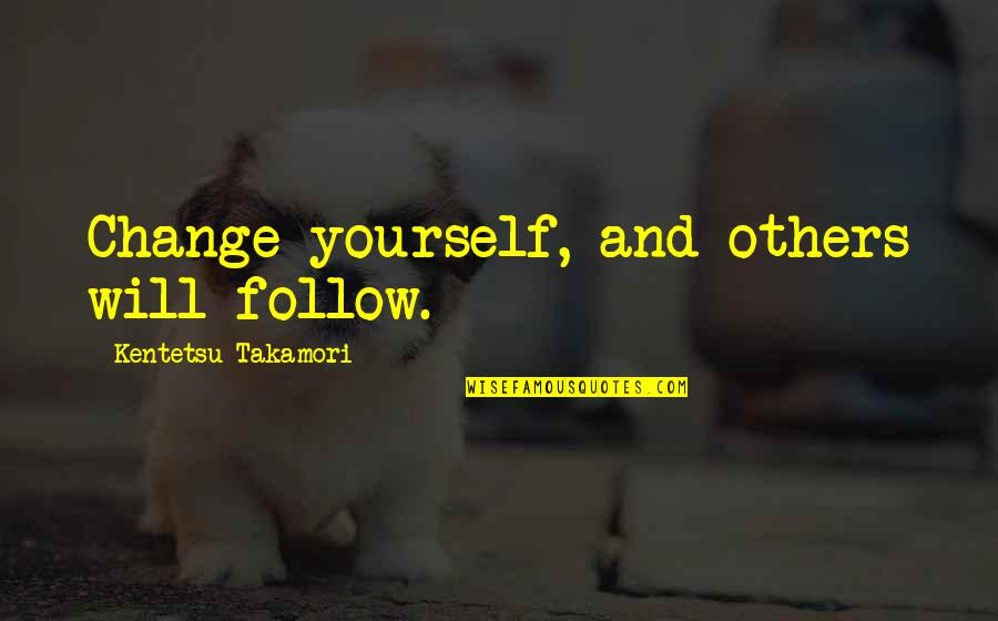 Yourself And Change Quotes By Kentetsu Takamori: Change yourself, and others will follow.