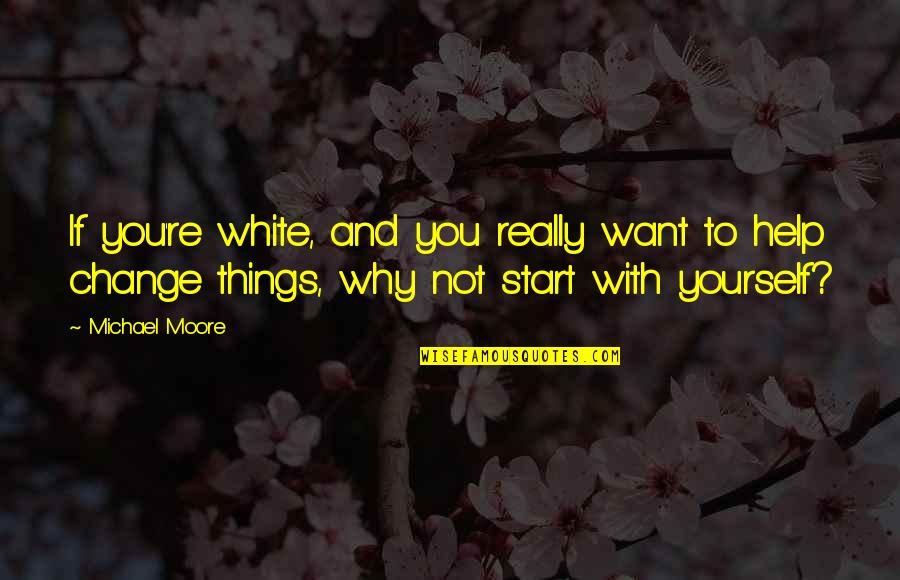 Yourself And Change Quotes By Michael Moore: If you're white, and you really want to