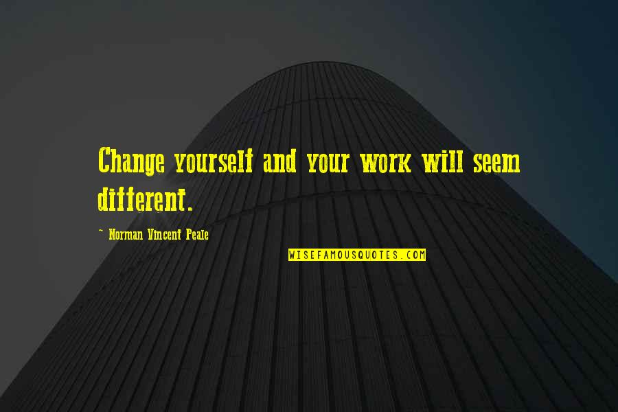 Yourself And Change Quotes By Norman Vincent Peale: Change yourself and your work will seem different.