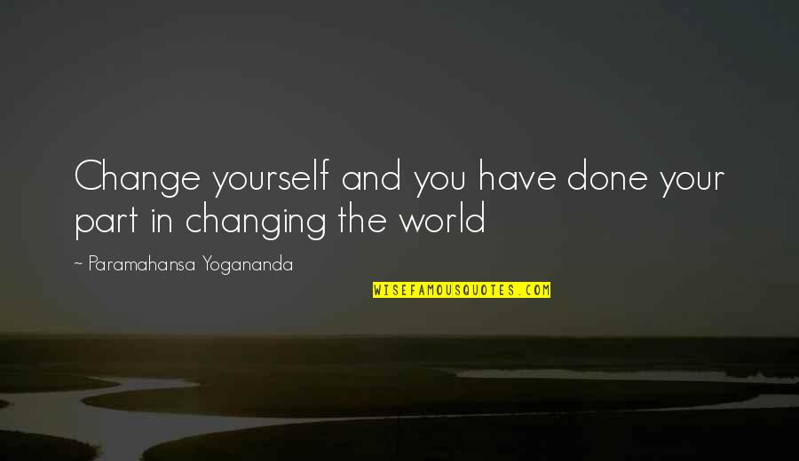 Yourself And Change Quotes By Paramahansa Yogananda: Change yourself and you have done your part