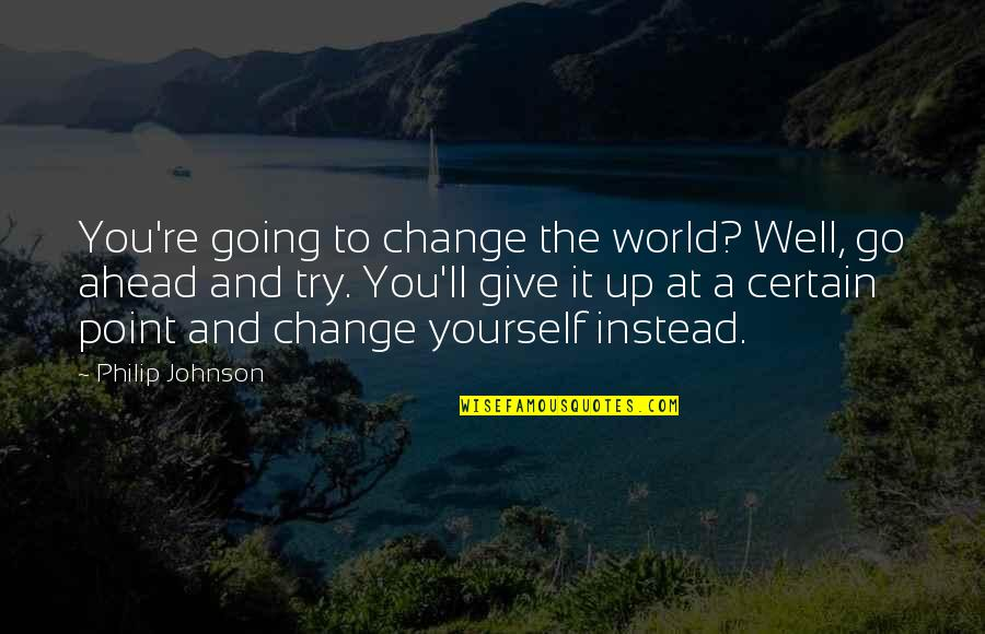 Yourself And Change Quotes By Philip Johnson: You're going to change the world? Well, go